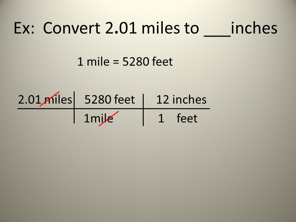 Ex: Convert 2.01 miles to ___inches 1 mile = 5280 feet 2.01 miles 5280 feet 12 inches 1mile 1 feet