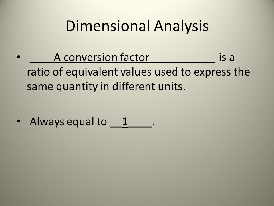 Dimensional Analysis ____A conversion factor___________ is a ratio of equivalent values used to express the same quantity in different units. Always e