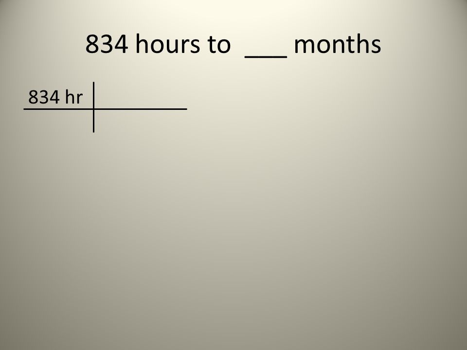 834 hours to ___ months 834 hr