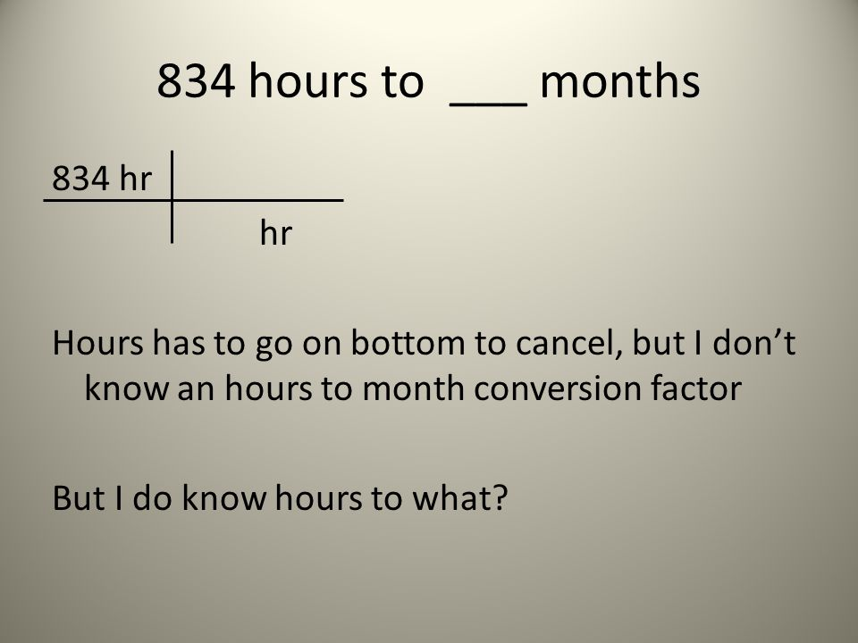 834 hours to ___ months 834 hr hr Hours has to go on bottom to cancel, but I dont know an hours to month conversion factor But I do know hours to what
