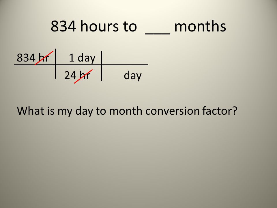 834 hours to ___ months 834 hr 1 day 24 hr day What is my day to month conversion factor?