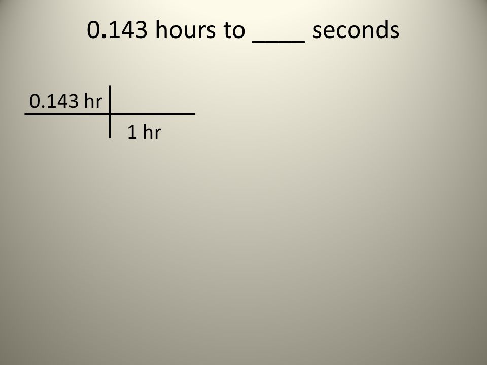 0.143 hours to ____ seconds 0.143 hr 1 hr