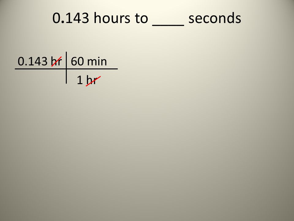 0.143 hours to ____ seconds 0.143 hr 60 min 1 hr