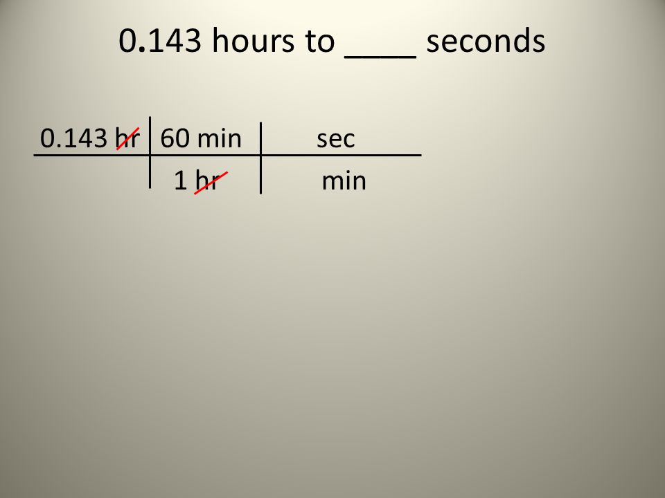 0.143 hours to ____ seconds 0.143 hr 60 min sec 1 hr min