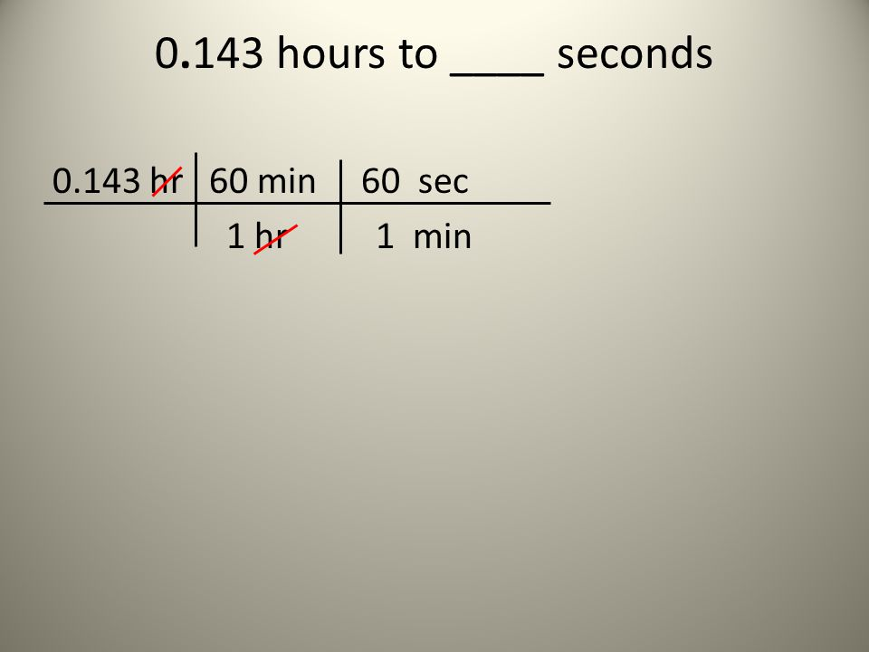 0.143 hours to ____ seconds 0.143 hr 60 min 60 sec 1 hr 1 min