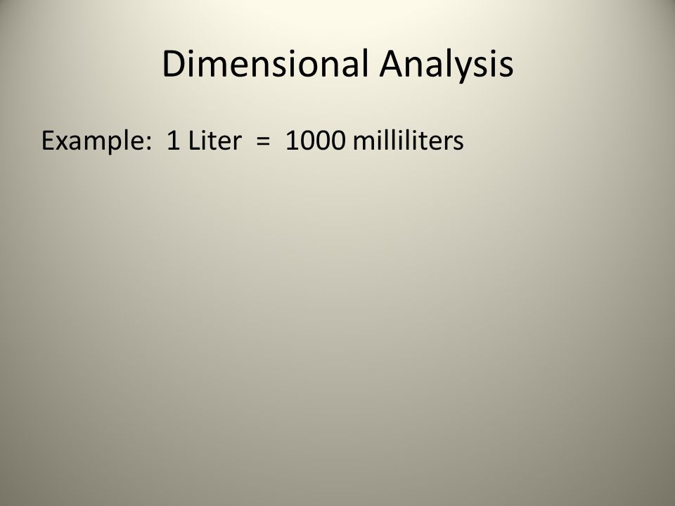 Dimensional Analysis Example: 1 Liter = 1000 milliliters This equality can be converted into __2__ conversion factors