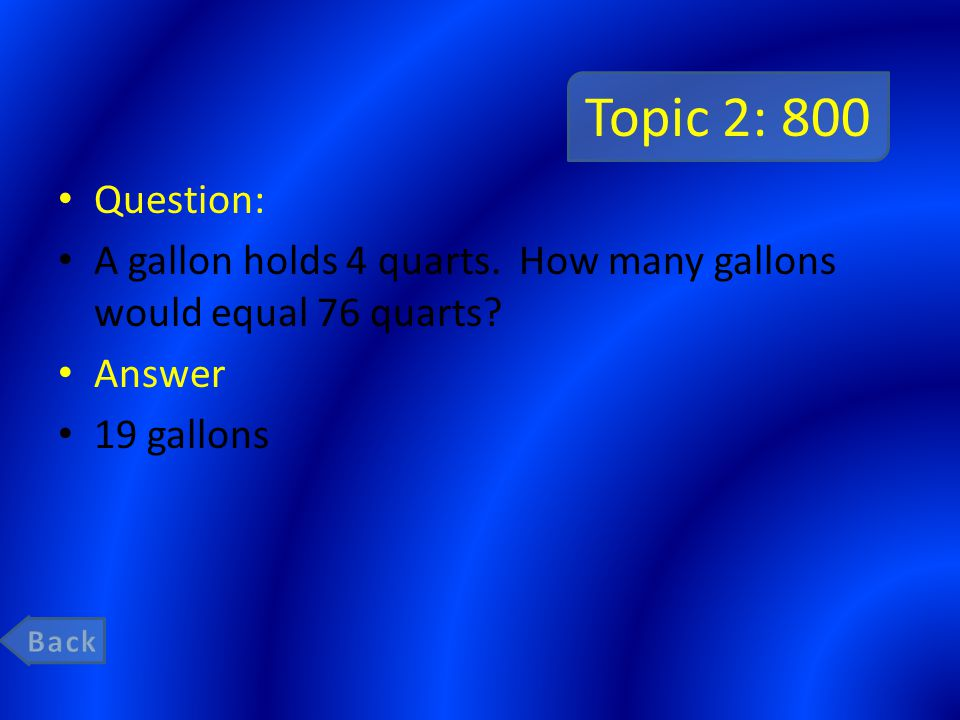 Topic 2: 800 Question: A gallon holds 4 quarts. How many gallons would equal 76 quarts? Answer 19 gallons