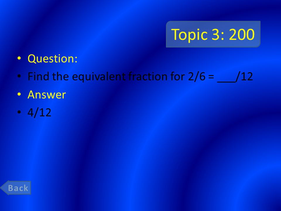 Topic 3: 200 Question: Find the equivalent fraction for 2/6 = ___/12 Answer 4/12