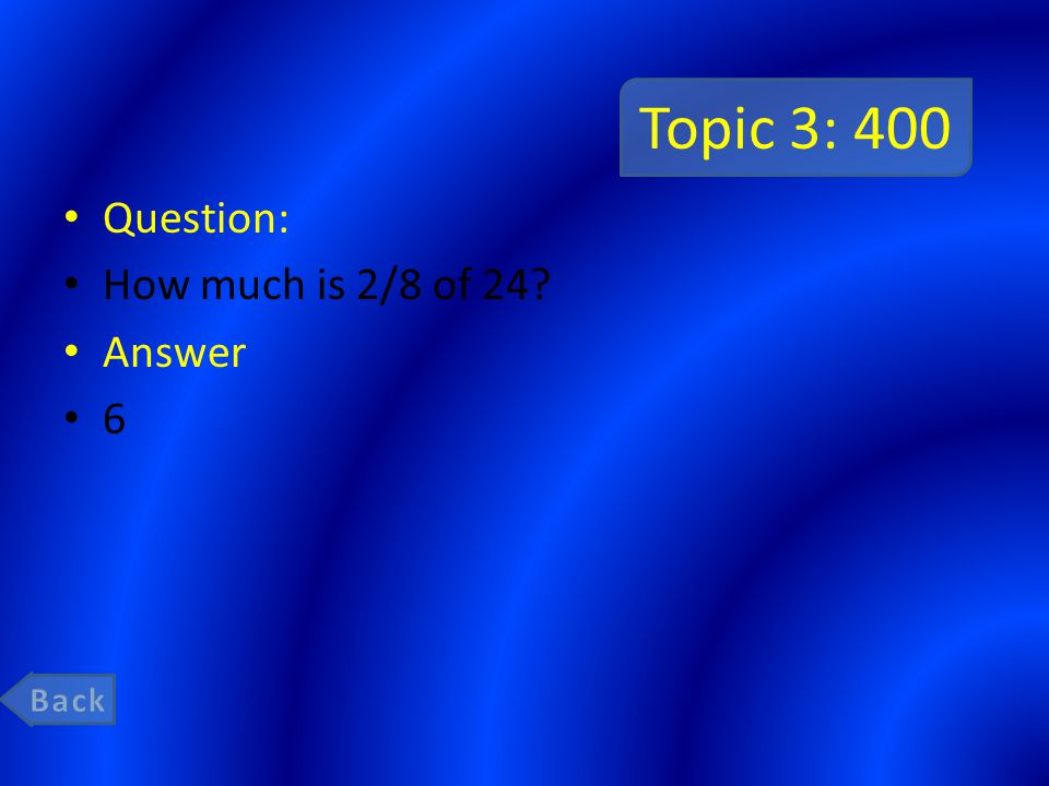 Topic 3: 400 Question: How much is 2/8 of 24? Answer 6