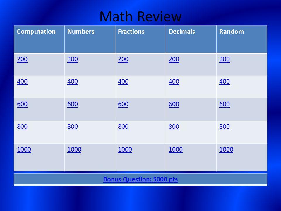 Math Review ComputationNumbersFractionsDecimalsRandom 200 400 600 800 1000 Bonus Question: 5000 pts