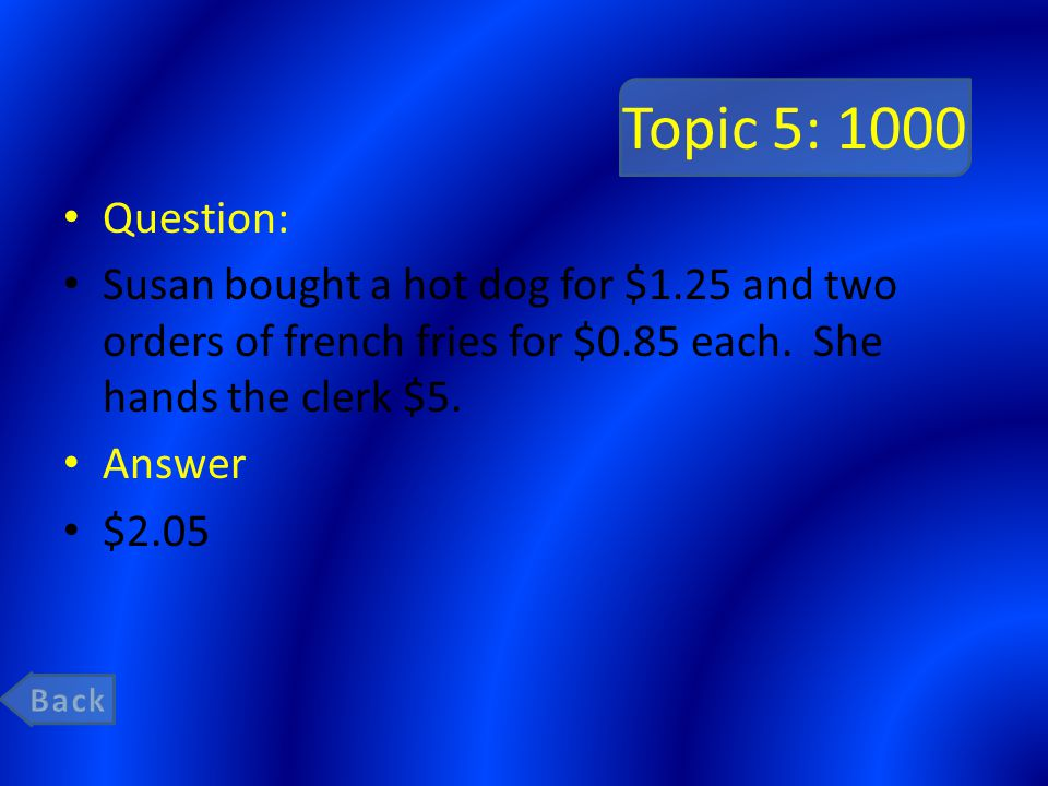Topic 5: 1000 Question: Susan bought a hot dog for $1.25 and two orders of french fries for $0.85 each. She hands the clerk $5. Answer $2.05