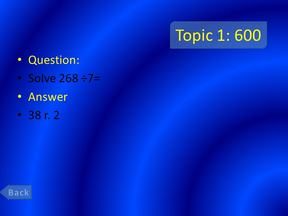 Topic 1: 600 Question: Solve 268 ÷7= Answer 38 r. 2