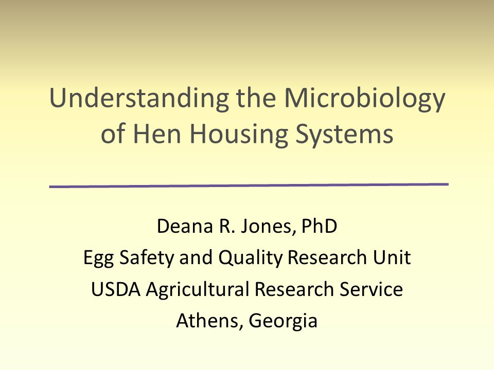 Understanding the Microbiology of Hen Housing Systems Deana R. Jones, PhD Egg Safety and Quality Research Unit USDA Agricultural Research Service Athe
