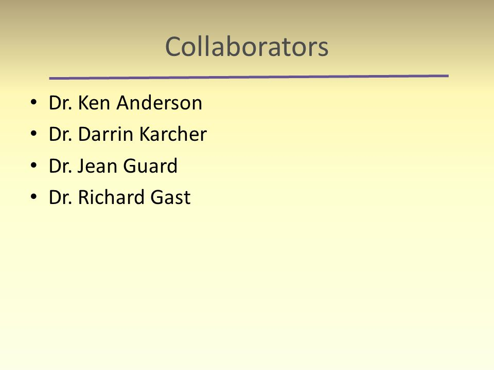 Collaborators Dr. Ken Anderson Dr. Darrin Karcher Dr. Jean Guard Dr. Richard Gast
