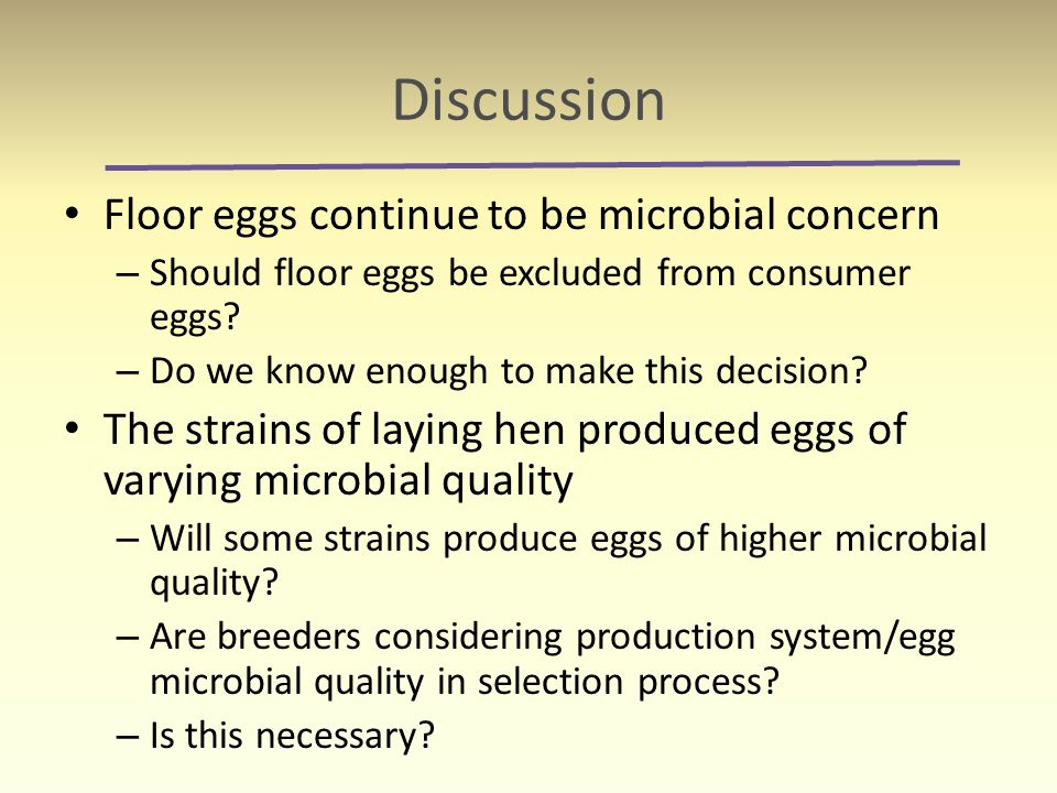 Discussion Floor eggs continue to be microbial concern – Should floor eggs be excluded from consumer eggs? – Do we know enough to make this decision?