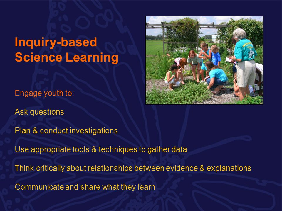 Engage youth to: Ask questions Plan & conduct investigations Use appropriate tools & techniques to gather data Think critically about relationships between evidence & explanations Communicate and share what they learn Inquiry-based Science Learning