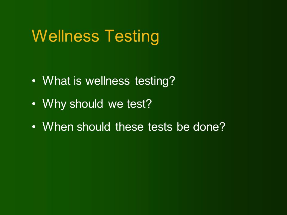 Wellness Testing What is wellness testing? Why should we test? When should these tests be done?