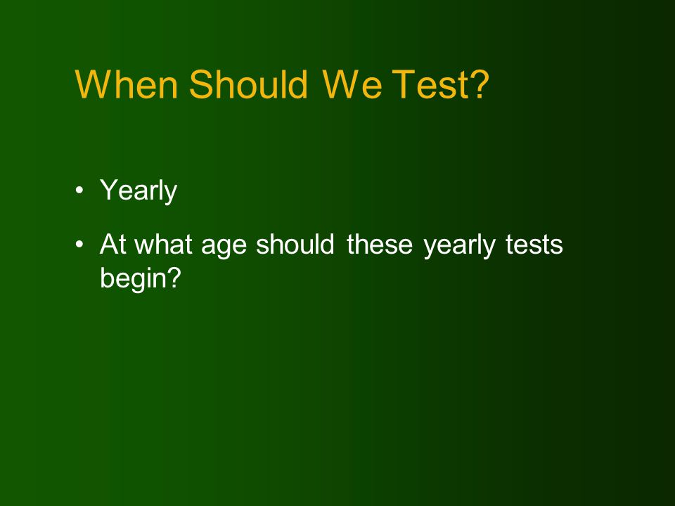 When Should We Test Yearly At what age should these yearly tests begin