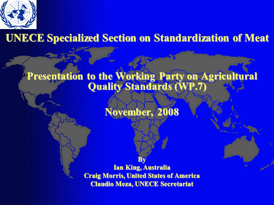 UNECE Specialized Section on Standardization of Meat Presentation to the Working Party on Agricultural Quality Standards (WP.7) November, 2008 By Ian King, Australia Craig Morris, United States of America Claudio Meza, UNECE Secretariat