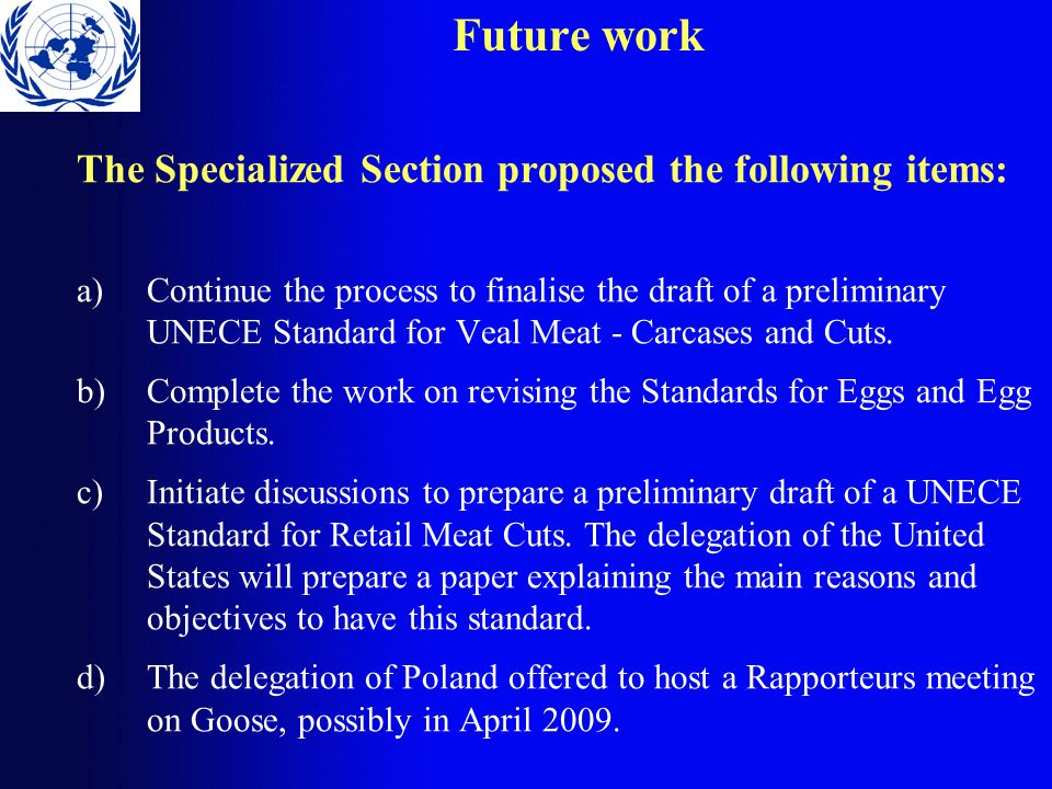 Future work The Specialized Section proposed the following items: a)Continue the process to finalise the draft of a preliminary UNECE Standard for Veal Meat - Carcases and Cuts.