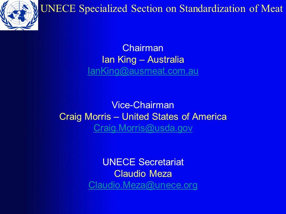 UNECE Specialized Section on Standardization of Meat Chairman Ian King – Australia IanKing@ausmeat.com.au Vice-Chairman Craig Morris – United States of America Craig.Morris@usda.gov UNECE Secretariat Claudio Meza Claudio.Meza@unece.org
