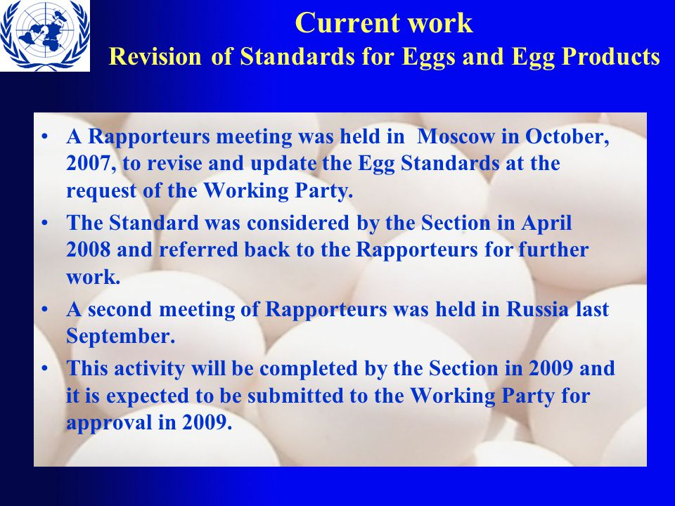 Current work Revision of Standards for Eggs and Egg Products A Rapporteurs meeting was held in Moscow in October, 2007, to revise and update the Egg Standards at the request of the Working Party.