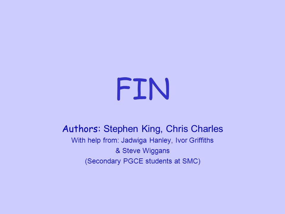 FIN Authors: Stephen King, Chris Charles With help from: Jadwiga Hanley, Ivor Griffiths & Steve Wiggans (Secondary PGCE students at SMC)