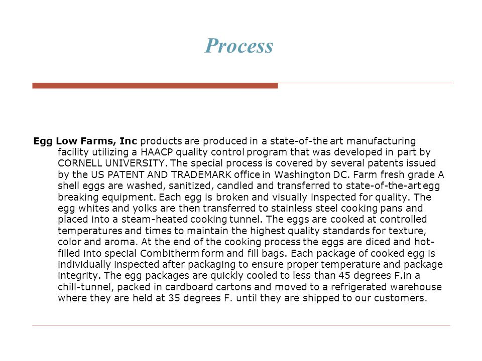 Process Egg Low Farms, Inc products are produced in a state-of-the art manufacturing facility utilizing a HAACP quality control program that was devel
