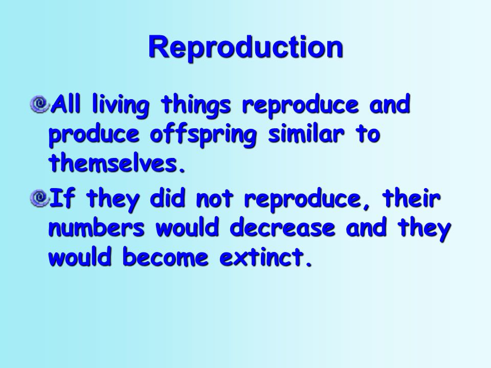 Reproduction All living things reproduce and produce offspring similar to themselves. If they did not reproduce, their numbers would decrease and they