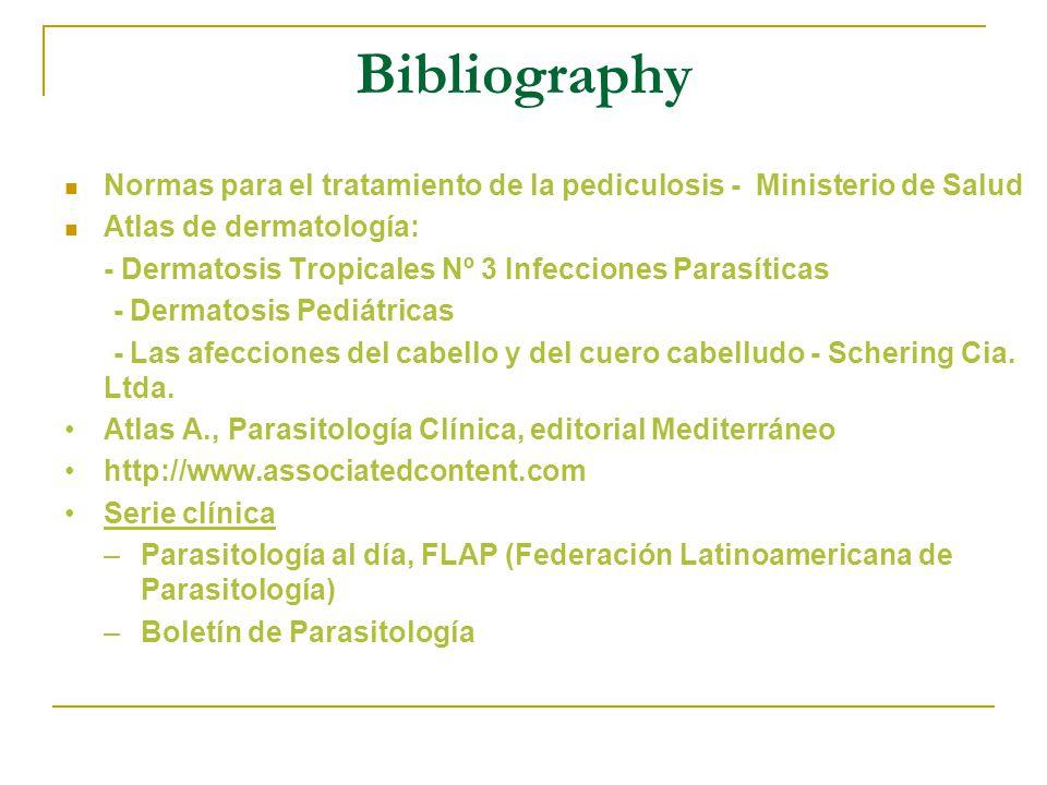 Bibliography Normas para el tratamiento de la pediculosis - Ministerio de Salud Atlas de dermatología: - Dermatosis Tropicales Nº 3 Infecciones Parasíticas - Dermatosis Pediátricas - Las afecciones del cabello y del cuero cabelludo - Schering Cia.