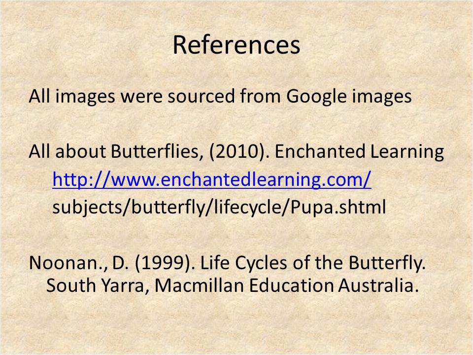 References All images were sourced from Google images All about Butterflies, (2010). Enchanted Learning http://www.enchantedlearning.com/ subjects/but