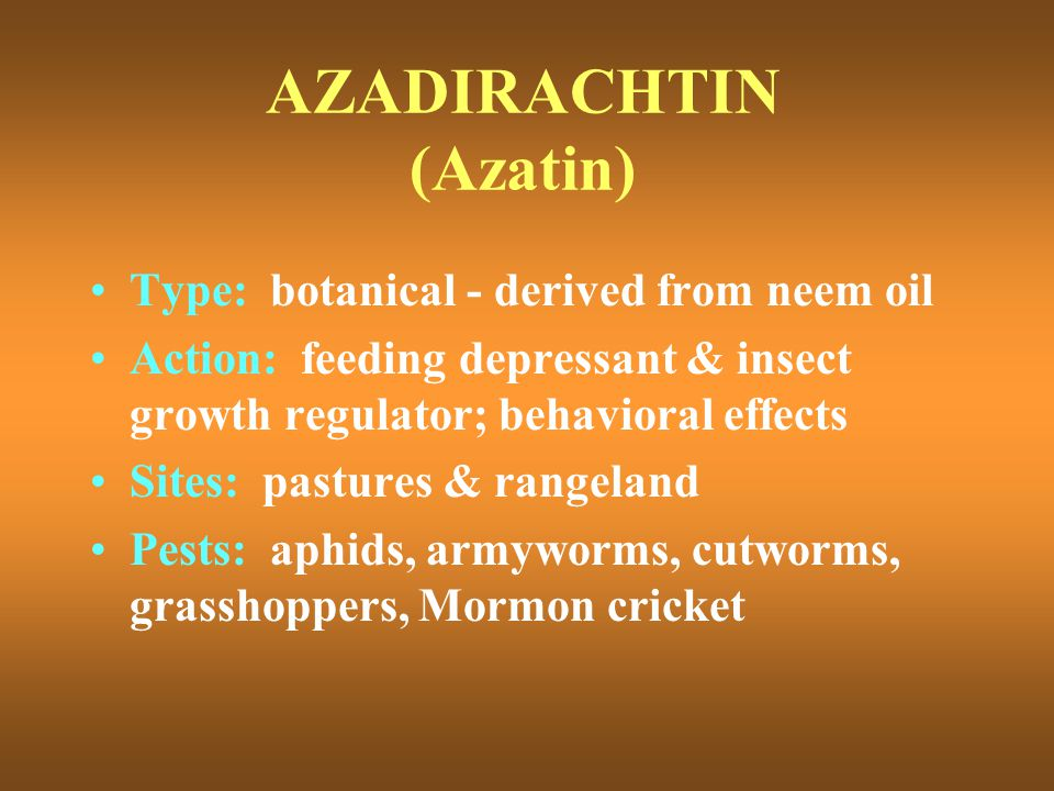 AZADIRACHTIN (Azatin) Type: botanical - derived from neem oil Action: feeding depressant & insect growth regulator; behavioral effects Sites: pastures