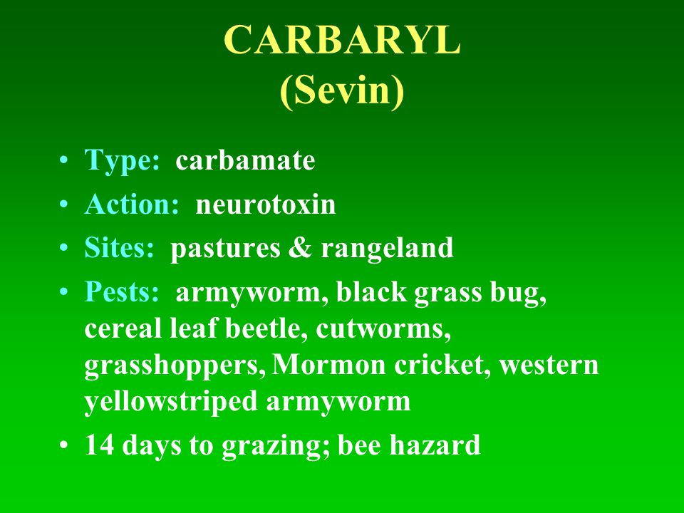 CARBARYL (Sevin) Type: carbamate Action: neurotoxin Sites: pastures & rangeland Pests: armyworm, black grass bug, cereal leaf beetle, cutworms, grassh