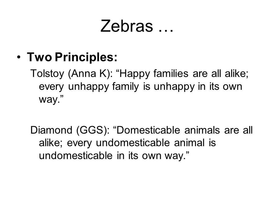 Zebras … Two Principles: Tolstoy (Anna K): Happy families are all alike; every unhappy family is unhappy in its own way.