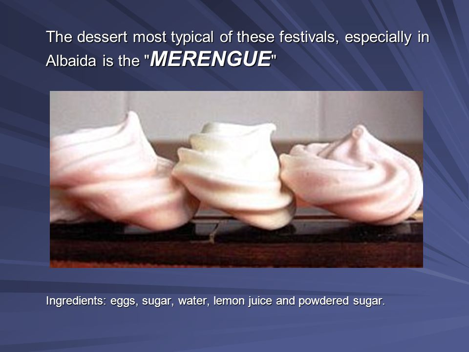 The dessert most typical of these festivals, especially in Albaida is the MERENGUE Ingredients: eggs, sugar, water, lemon juice and powdered sugar.
