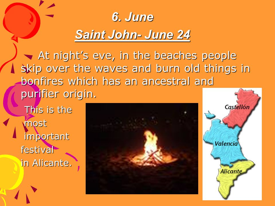 6. June Saint John- June 24 At nights eve, in the beaches people skip over the waves and burn old things in bonfires which has an ancestral and purifi