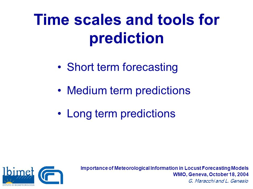 Time scales and tools for prediction Short term forecasting Medium term predictions Long term predictions Importance of Meteorological Information in Locust Forecasting Models G.