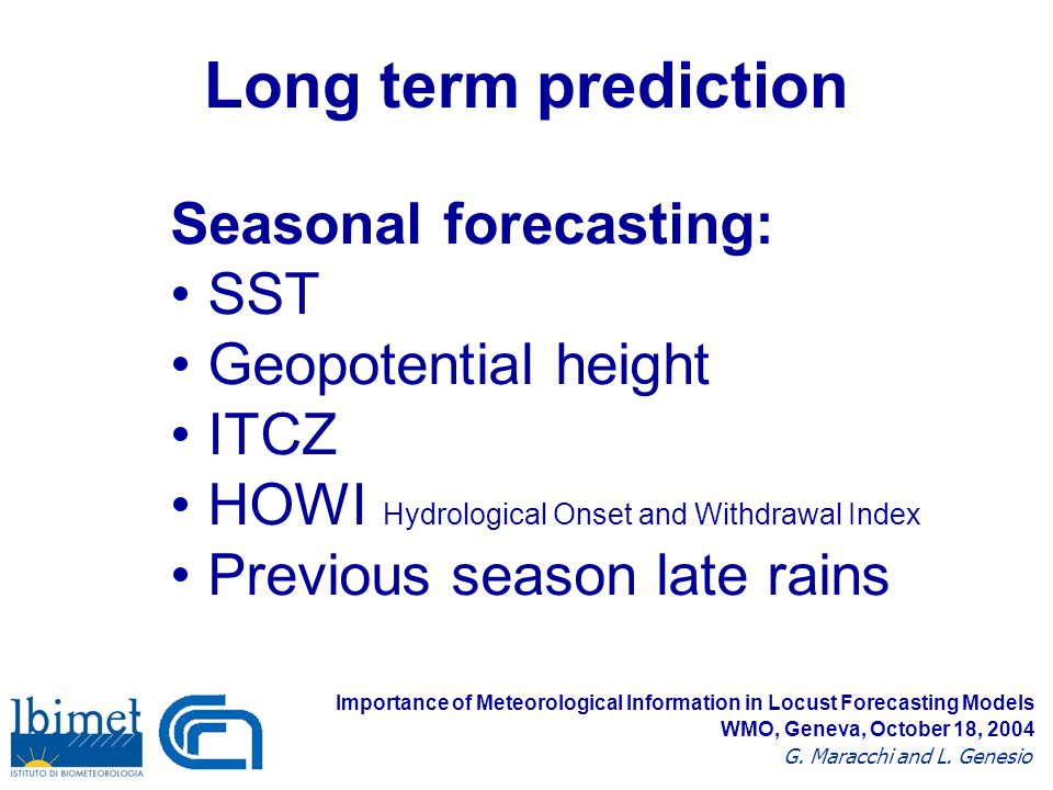 Long term prediction Seasonal forecasting: SST Geopotential height ITCZ HOWI Hydrological Onset and Withdrawal Index Previous season late rains Importance of Meteorological Information in Locust Forecasting Models G.