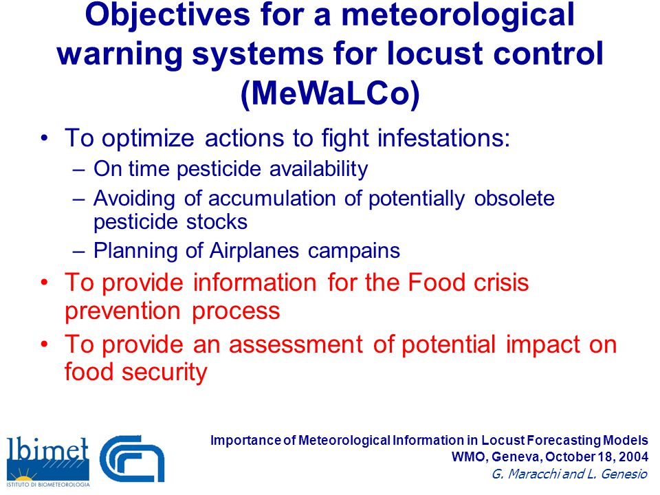 To optimize actions to fight infestations: –On time pesticide availability –Avoiding of accumulation of potentially obsolete pesticide stocks –Planning of Airplanes campains To provide information for the Food crisis prevention process To provide an assessment of potential impact on food security Objectives for a meteorological warning systems for locust control (MeWaLCo) Importance of Meteorological Information in Locust Forecasting Models G.