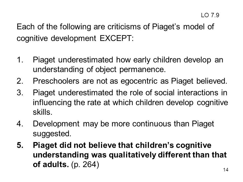 14 Each of the following are criticisms of Piagets model of cognitive development EXCEPT: 1.Piaget underestimated how early children develop an unders
