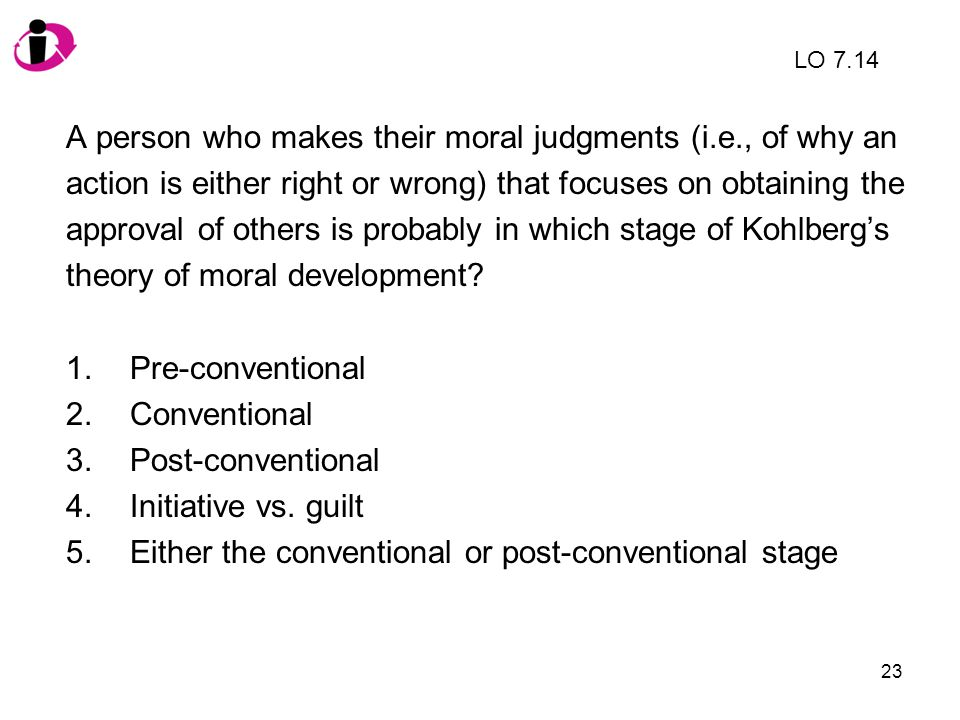 23 A person who makes their moral judgments (i.e., of why an action is either right or wrong) that focuses on obtaining the approval of others is prob