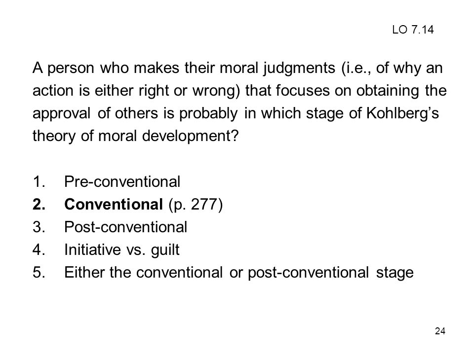 24 A person who makes their moral judgments (i.e., of why an action is either right or wrong) that focuses on obtaining the approval of others is prob
