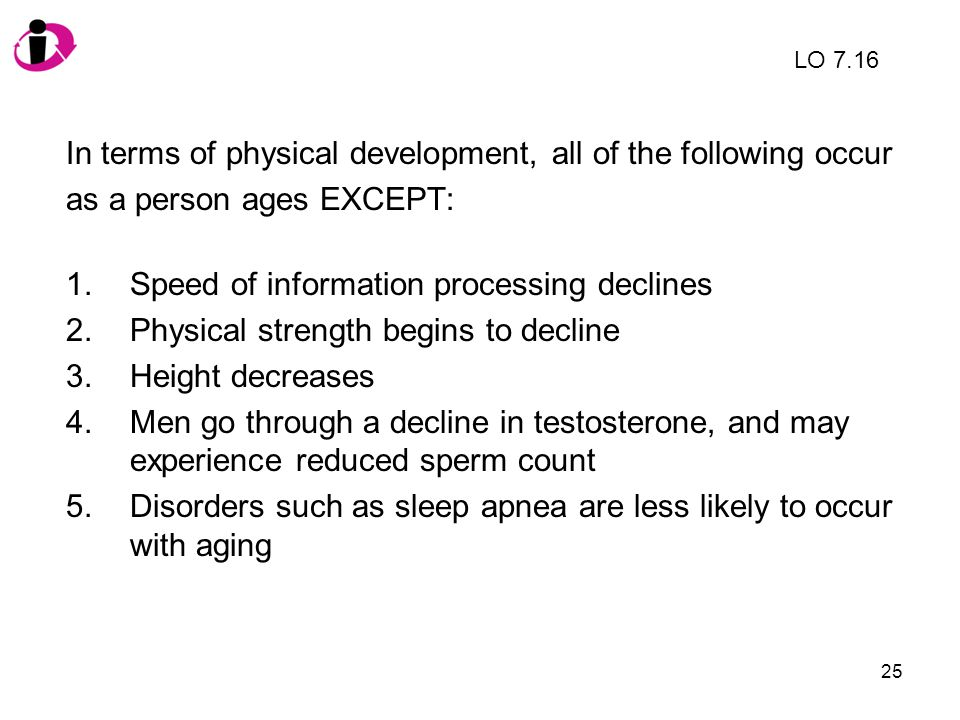 25 In terms of physical development, all of the following occur as a person ages EXCEPT: 1.Speed of information processing declines 2.Physical strengt