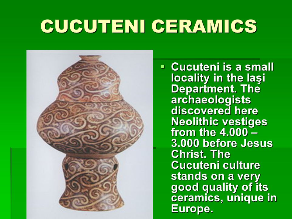 CUCUTENI CERAMICS Cucuteni is a small locality in the Iaşi Department.
