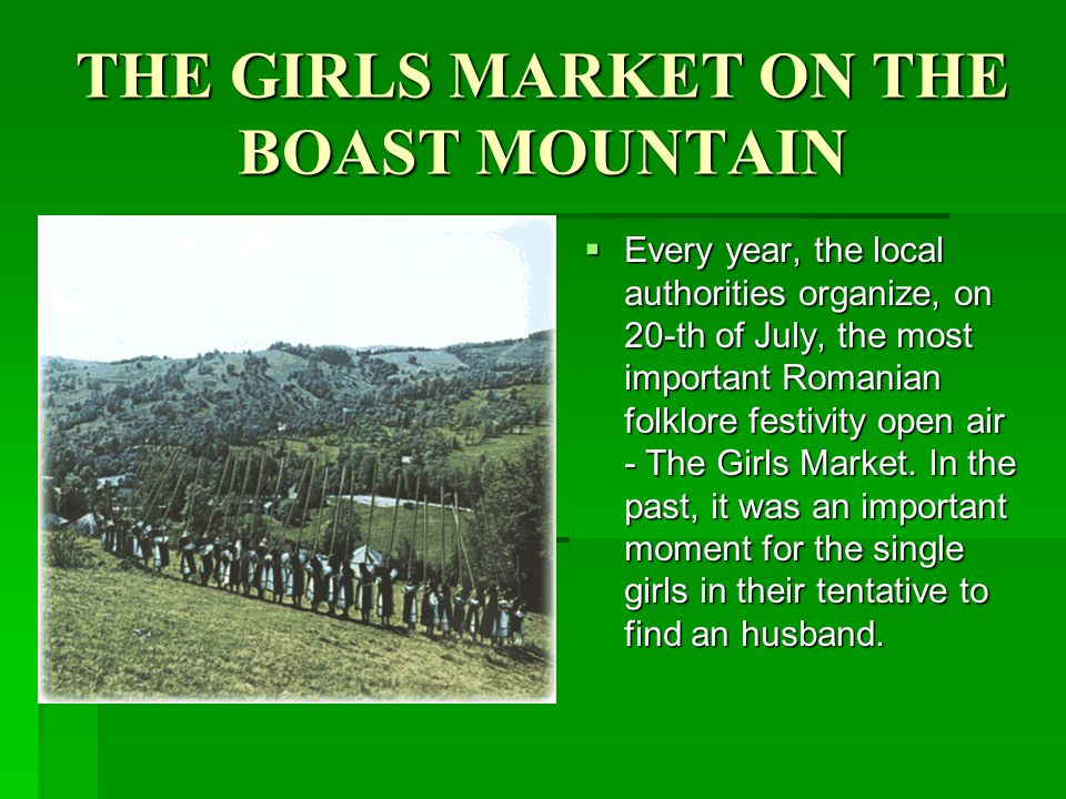 THE GIRLS MARKET ON THE BOAST MOUNTAIN Every year, the local authorities organize, on 20-th of July, the most important Romanian folklore festivity open air - The Girls Market.