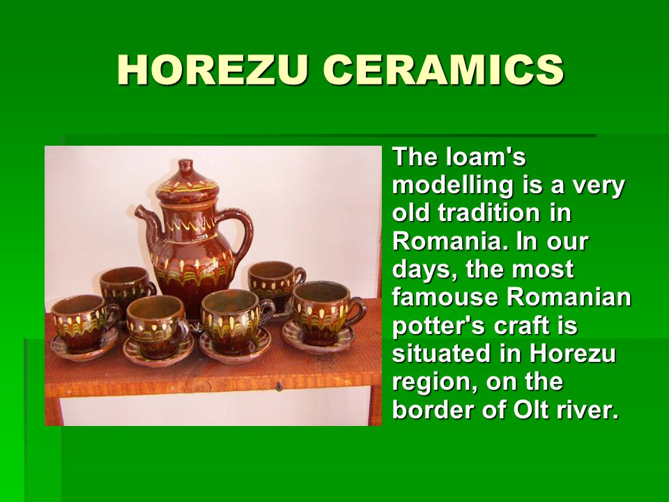HOREZU CERAMICS The loam s modelling is a very old tradition in Romania.