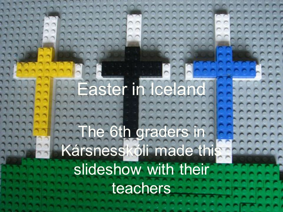 Easter in Iceland The 6th graders in Kársnesskóli made this slideshow with their teachers