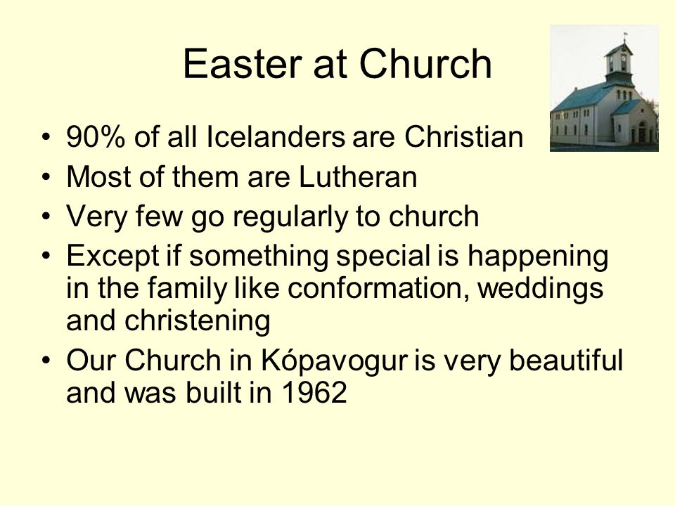 Easter at Church 90% of all Icelanders are Christian Most of them are Lutheran Very few go regularly to church Except if something special is happening in the family like conformation, weddings and christening Our Church in Kópavogur is very beautiful and was built in 1962