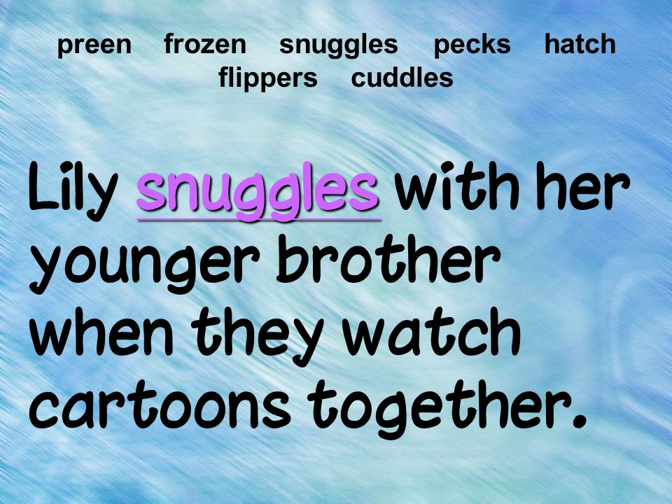 snuggles Lily snuggles with her younger brother when they watch cartoons together. preen frozen snuggles pecks hatch flippers cuddles