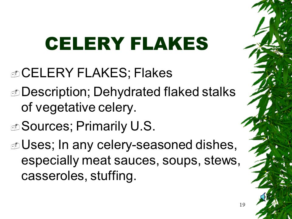 19 CELERY FLAKES CELERY FLAKES; Flakes Description; Dehydrated flaked stalks of vegetative celery.